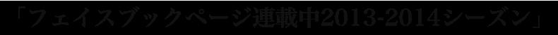 フェイスブックページ連載中2013-2014シーズン